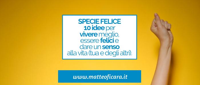 Specie Felice. 10 idee per essere felici, vivere meglio e dare un Senso alla vita.