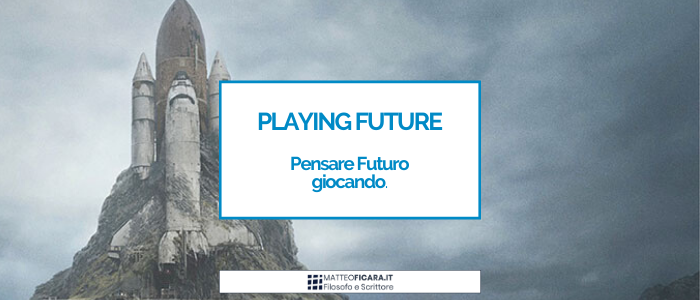 Playing Future. A cosa serve Pensare Futuro e come farlo, giocando.