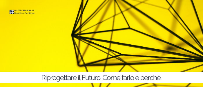 Riprogettare il futuro. Quali prospettive ci aspettano, perché è importante Pensare Futuro e come farlo.